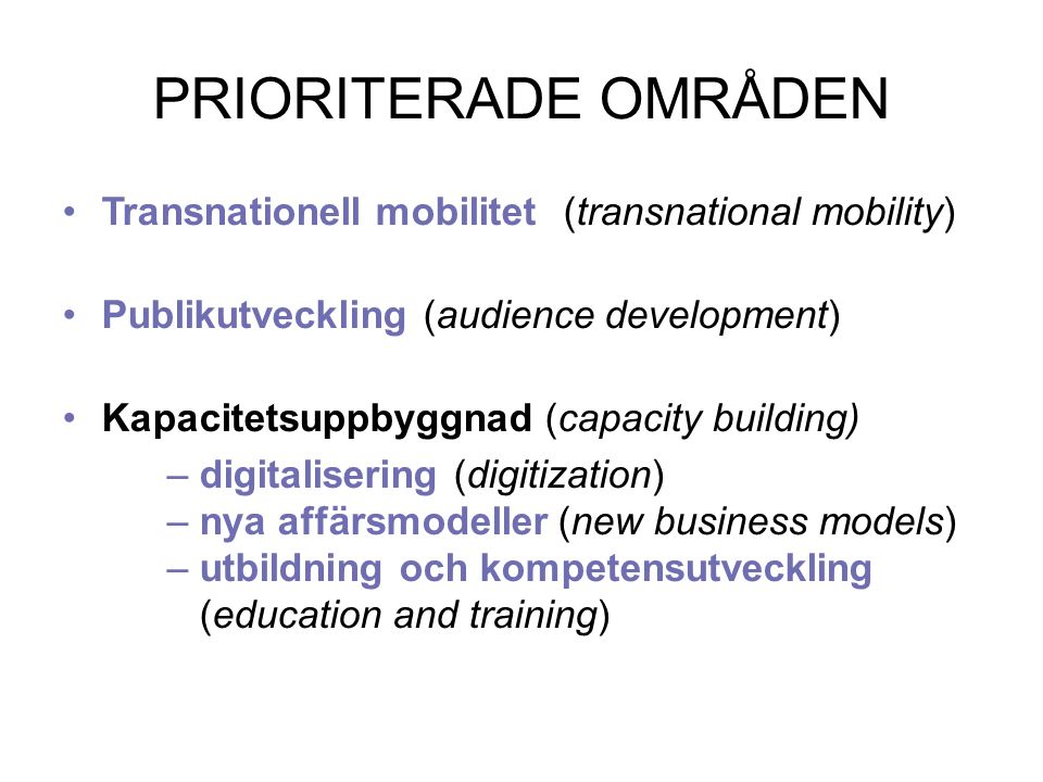 PRIORITERADE OMRÅDEN Transnationell mobilitet(transnational mobility) Publikutveckling (audience development) Kapacitetsuppbyggnad (capacity building) –digitalisering (digitization) –nya affärsmodeller (new business models) –utbildning och kompetensutveckling (education and training)