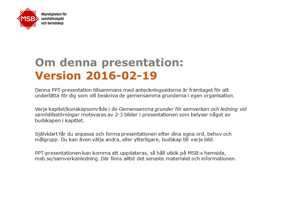 Om denna presentation: Version 2016-02-19 Denna PPT-presentation tillsammans med anteckningssidorna är framtaget för att underlätta för dig som vill beskriva de gemensamma grunderna i egen organisation.