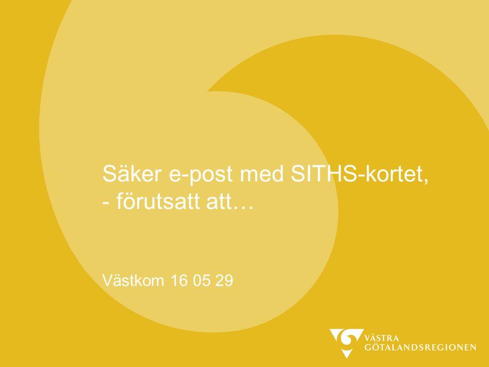 Säker e-post med SITHS-kortet, - förutsatt att… Västkom 16 05 29