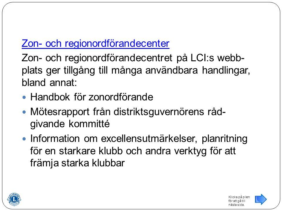 Zon- och regionordförandecenter Zon- och regionordförandecentret på LCI:s webb- plats ger tillgång till många användbara handlingar, bland annat: Handbok för zonordförande Mötesrapport från distriktsguvernörens råd- givande kommitté Information om excellensutmärkelser, planritning för en starkare klubb och andra verktyg för att främja starka klubbar Klicka på pilen för att gå till nästa sida.