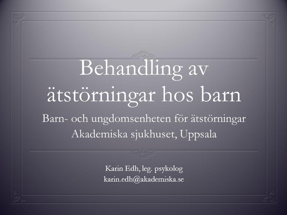 Behandling av ätstörningar hos barn Barn- och ungdomsenheten för ätstörningar Akademiska sjukhuset, Uppsala Karin Edh, leg. psykolog karin.edh@akademi