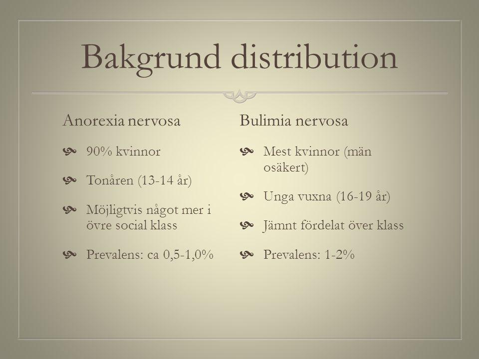 Bakgrund distribution Anorexia nervosa  90% kvinnor  Tonåren (13-14 år)  Möjligtvis något mer i övre social klass  Prevalens: ca 0,5-1,0% Bulimia