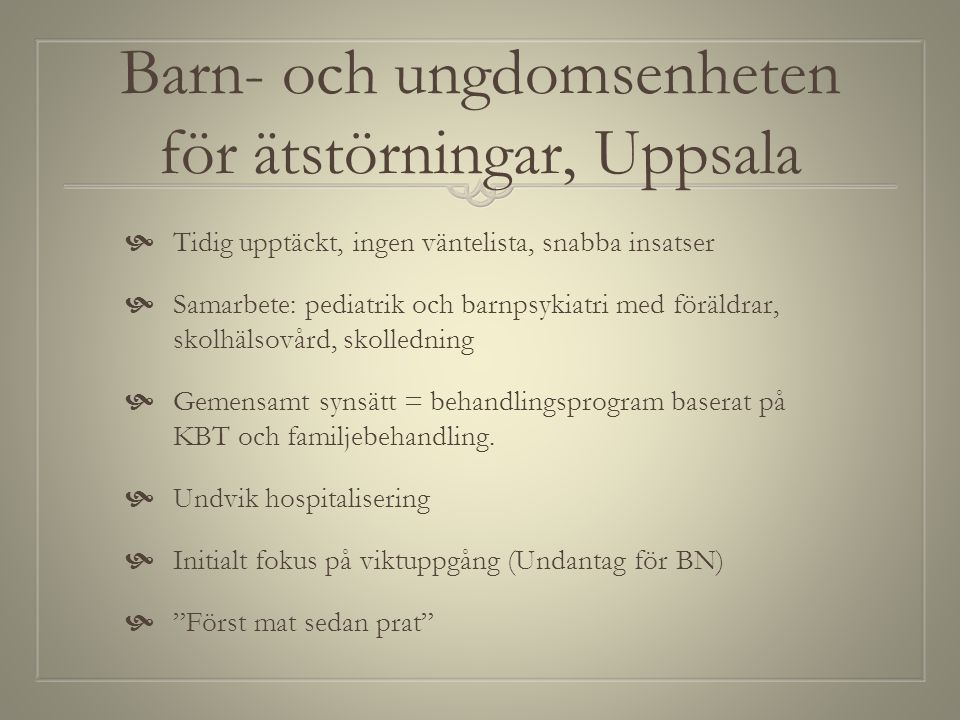 Barn- och ungdomsenheten för ätstörningar, Uppsala  Tidig upptäckt, ingen väntelista, snabba insatser  Samarbete: pediatrik och barnpsykiatri med fö