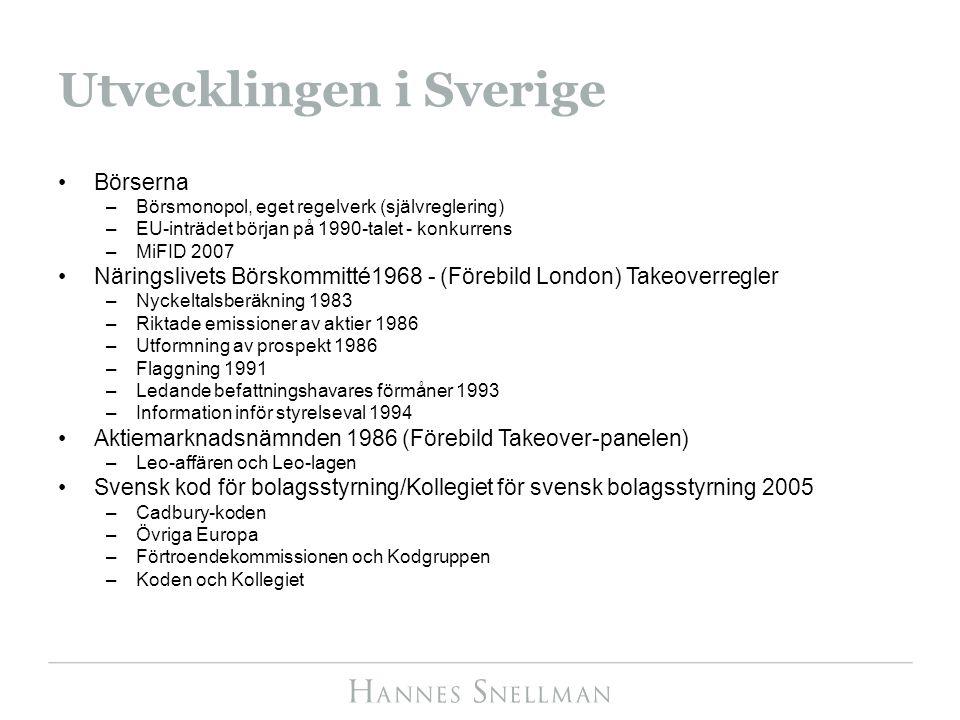 Utvecklingen i Sverige Börserna –Börsmonopol, eget regelverk (självreglering) –EU-inträdet början på 1990-talet - konkurrens –MiFID 2007 Näringslivets Börskommitté1968 - (Förebild London) Takeoverregler –Nyckeltalsberäkning 1983 –Riktade emissioner av aktier 1986 –Utformning av prospekt 1986 –Flaggning 1991 –Ledande befattningshavares förmåner 1993 –Information inför styrelseval 1994 Aktiemarknadsnämnden 1986 (Förebild Takeover-panelen) –Leo-affären och Leo-lagen Svensk kod för bolagsstyrning/Kollegiet för svensk bolagsstyrning 2005 –Cadbury-koden –Övriga Europa –Förtroendekommissionen och Kodgruppen –Koden och Kollegiet