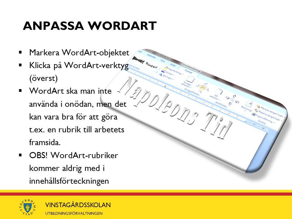 VINSTAGÅRDSSKOLAN UTBILDNINGSFÖRVALTNINGEN ANPASSA WORDART  Markera WordArt-objektet  Klicka på WordArt-verktyg (överst)  WordArt ska man inte använda i onödan, men det kan vara bra för att göra t.ex.
