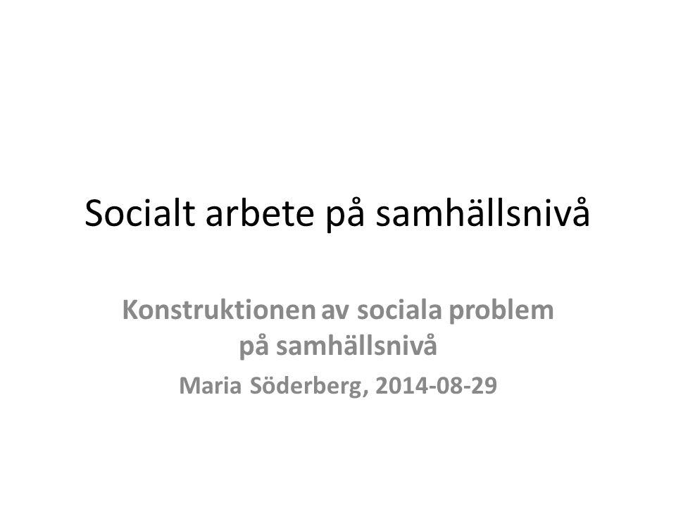 Socialt arbete på samhällsnivå Konstruktionen av sociala problem på samhällsnivå Maria Söderberg, 2014-08-29