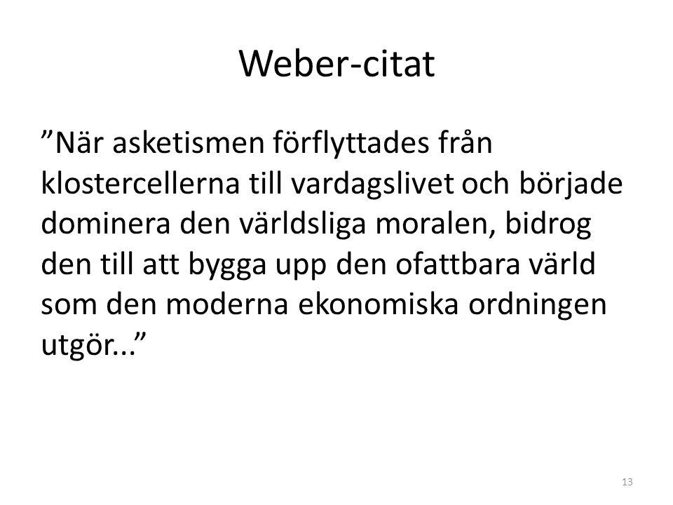 Weber-citat När asketismen förflyttades från klostercellerna till vardagslivet och började dominera den världsliga moralen, bidrog den till att bygga upp den ofattbara värld som den moderna ekonomiska ordningen utgör... 13