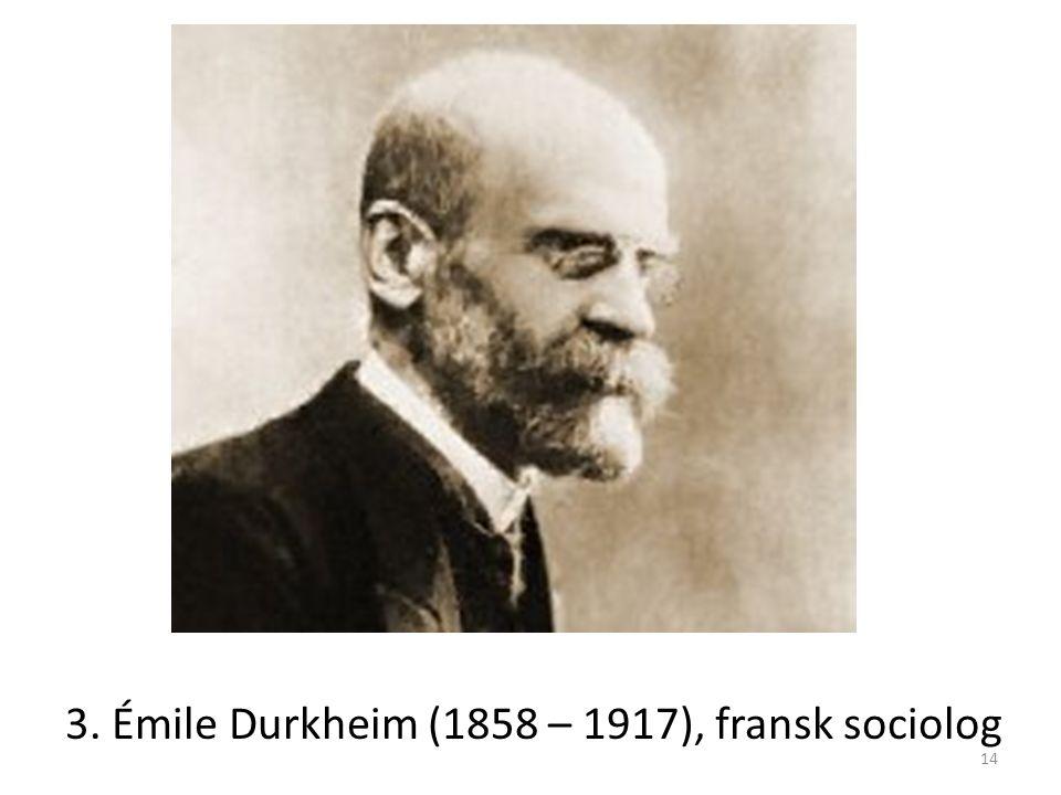 3. Émile Durkheim (1858 – 1917), fransk sociolog 14
