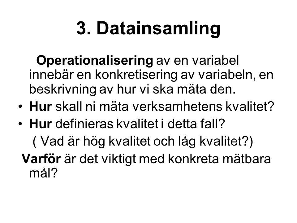 3. Datainsamling Operationalisering av en variabel innebär en konkretisering av variabeln, en beskrivning av hur vi ska mäta den. Hur skall ni mäta ve