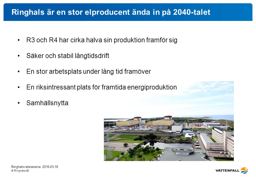 © Ringhals AB Ringhals är en stor elproducent ända in på 2040-talet R3 och R4 har cirka halva sin produktion framför sig Säker och stabil långtidsdrift En stor arbetsplats under lång tid framöver En riksintressant plats för framtida energiproduktion Samhällsnytta Ringhalsveteranerna 2016-03-16