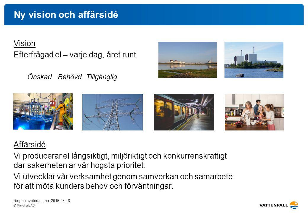 © Ringhals AB Ny vision och affärsidé Vision Efterfrågad el – varje dag, året runt Önskad Behövd Tillgänglig Affärsidé Vi producerar el långsiktigt, miljöriktigt och konkurrenskraftigt där säkerheten är vår högsta prioritet.