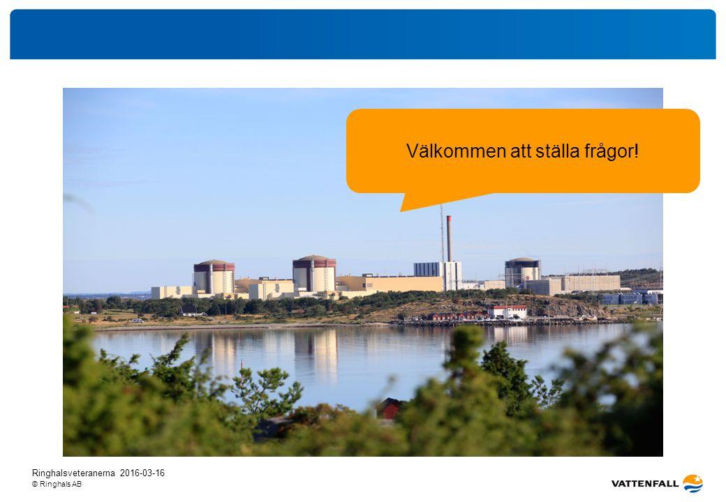 © Ringhals AB Välkommen att ställa frågor! Ringhalsveteranerna 2016-03-16