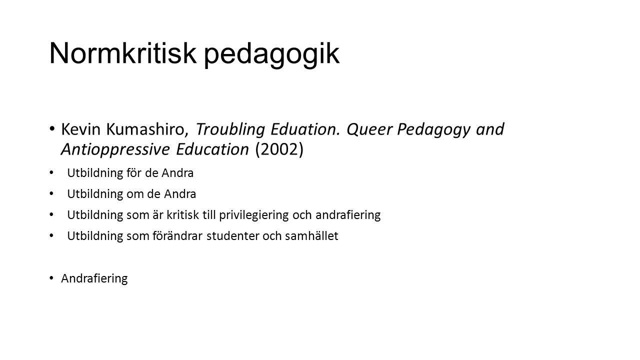 Normkritisk pedagogik Kevin Kumashiro, Troubling Eduation. Queer Pedagogy and Antioppressive Education (2002) Utbildning för de Andra Utbildning om de