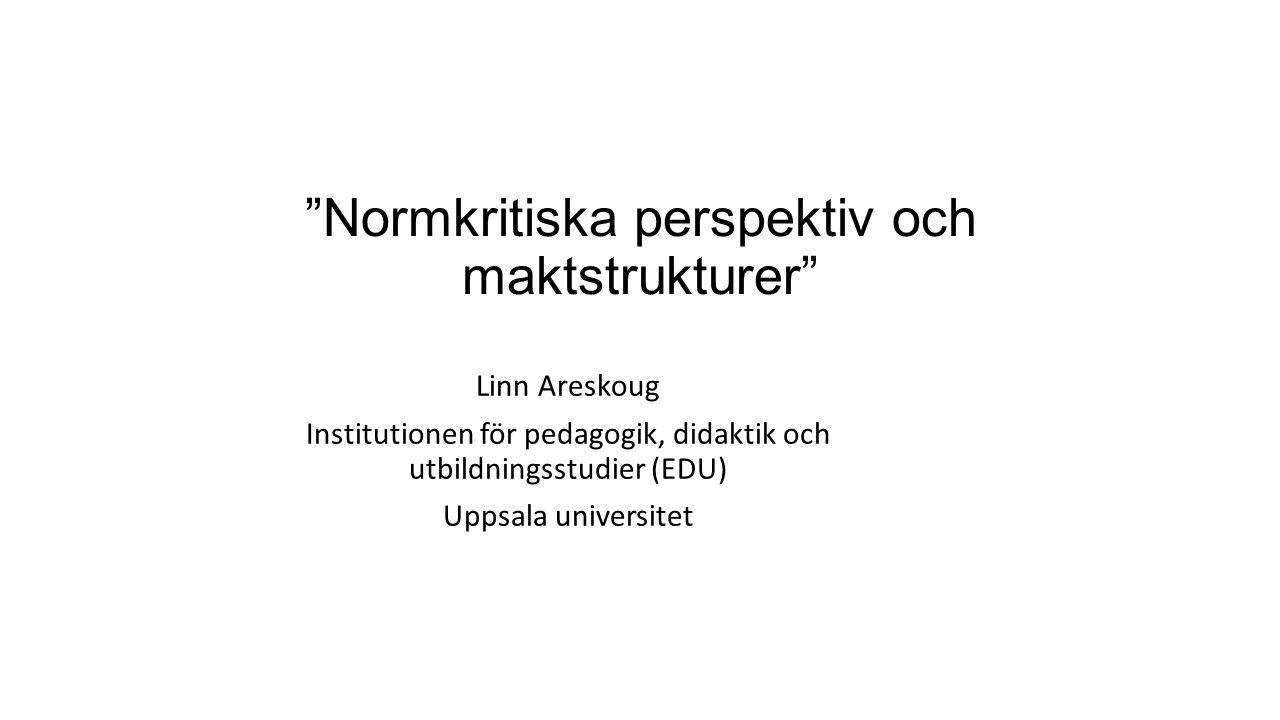 Normkritiska perspektiv och maktstrukturer Linn Areskoug Institutionen för pedagogik, didaktik och utbildningsstudier (EDU) Uppsala universitet