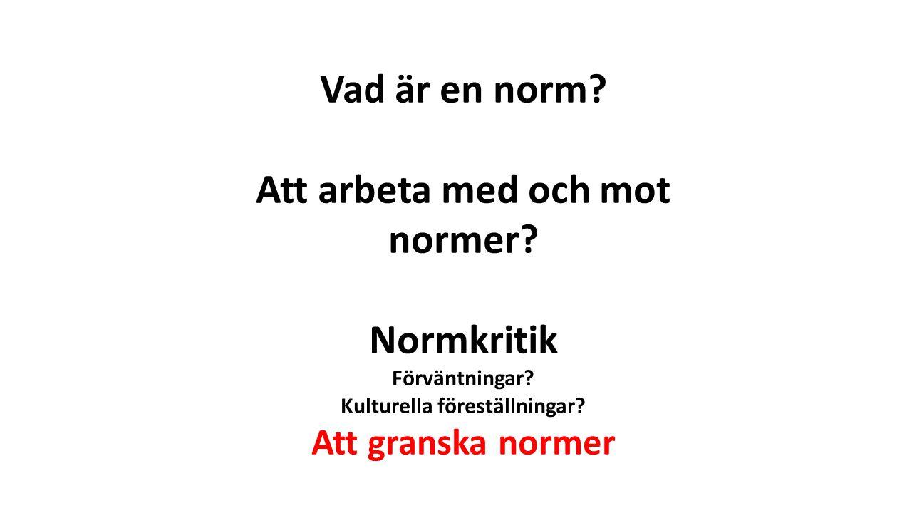 Vad är en norm? Att arbeta med och mot normer? Normkritik Förväntningar? Kulturella föreställningar? Att granska normer
