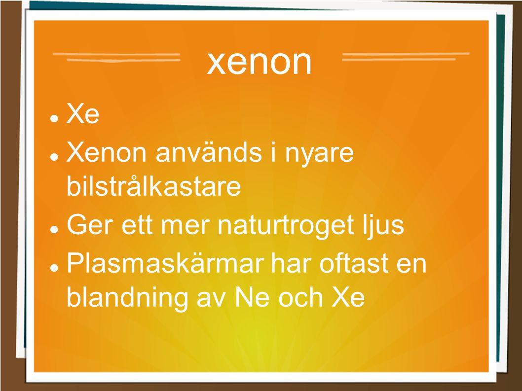 xenon Xe Xenon används i nyare bilstrålkastare Ger ett mer naturtroget ljus Plasmaskärmar har oftast en blandning av Ne och Xe