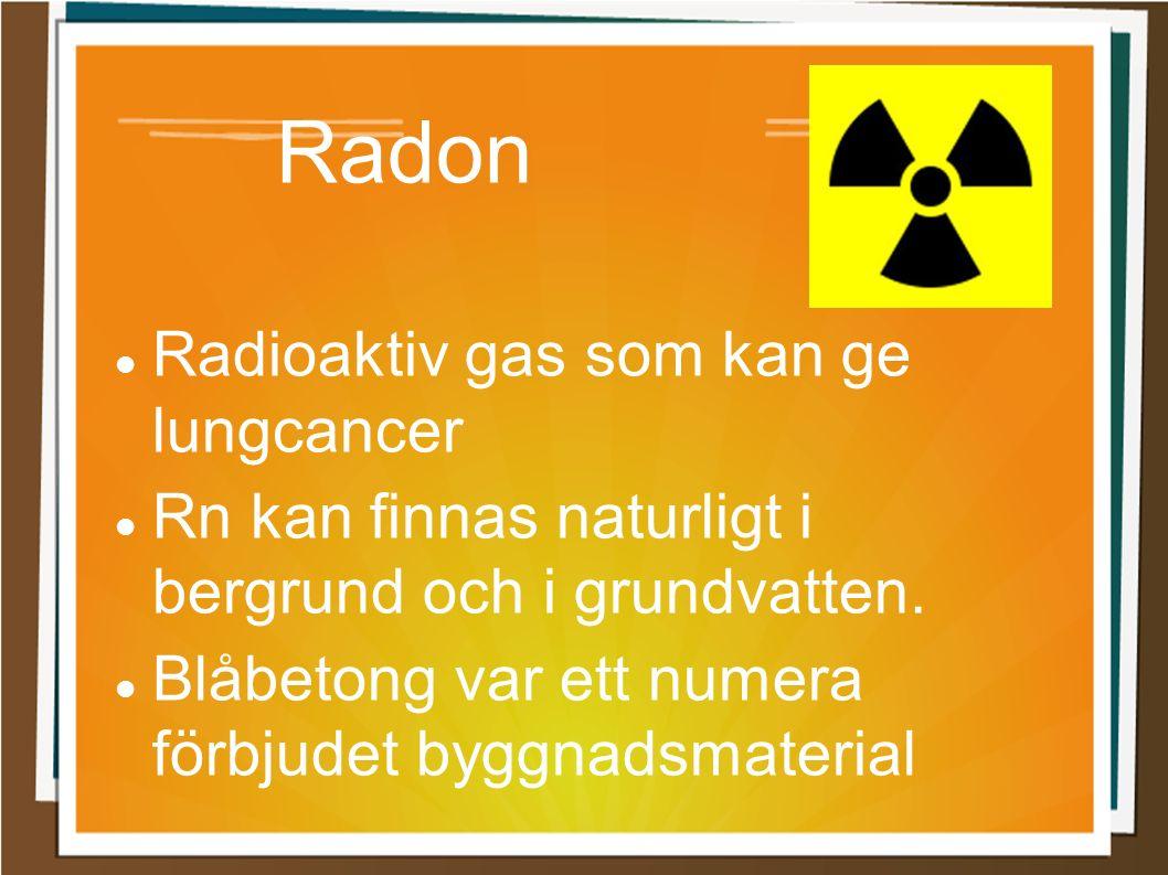 Radon Radioaktiv gas som kan ge lungcancer Rn kan finnas naturligt i bergrund och i grundvatten. Blåbetong var ett numera förbjudet byggnadsmaterial