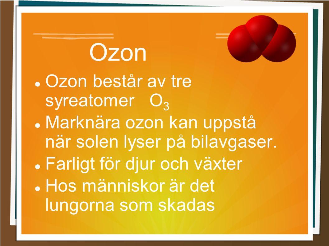 Ozon Ozon består av tre syreatomer O 3 Marknära ozon kan uppstå när solen lyser på bilavgaser. Farligt för djur och växter Hos människor är det lungor