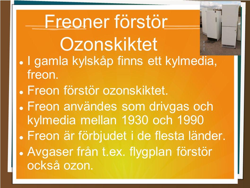 Freoner förstör Ozonskiktet I gamla kylskåp finns ett kylmedia, freon. Freon förstör ozonskiktet. Freon användes som drivgas och kylmedia mellan 1930