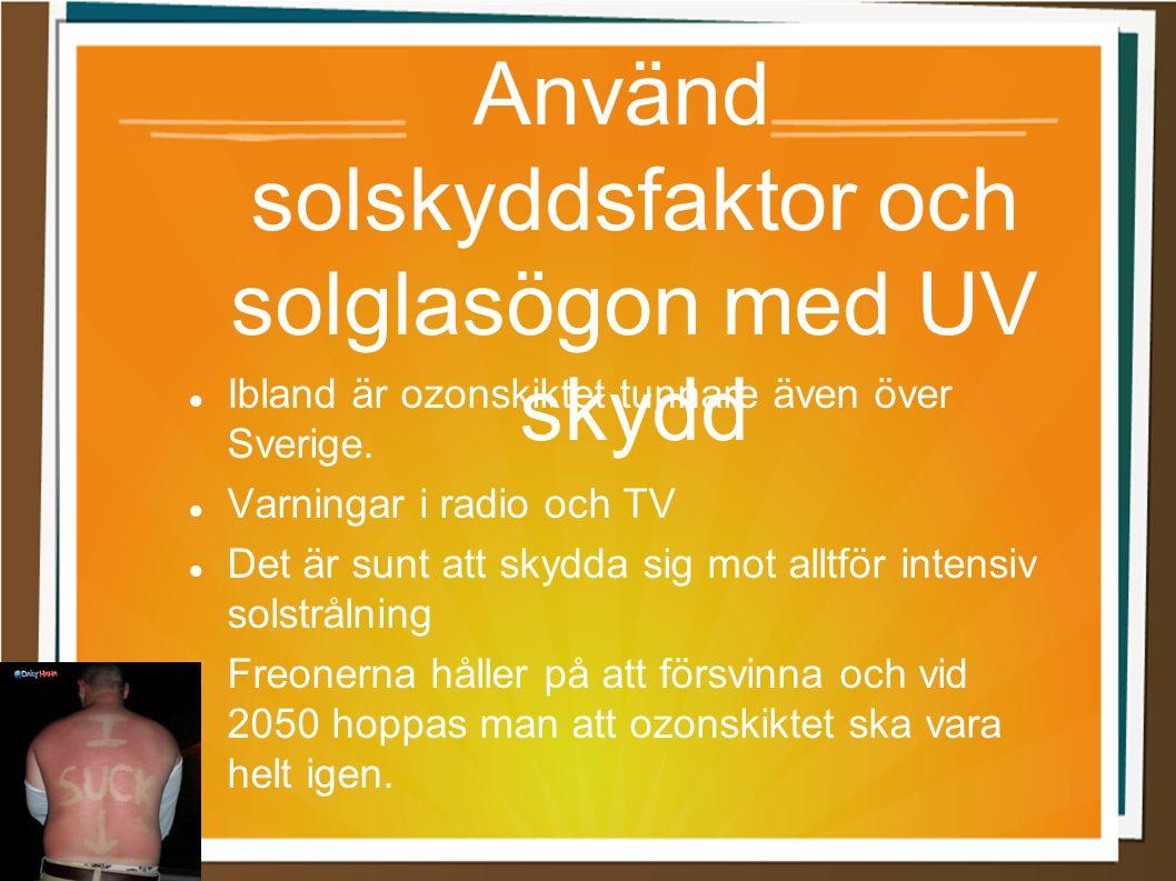 Använd solskyddsfaktor och solglasögon med UV skydd Ibland är ozonskiktet tunnare även över Sverige. Varningar i radio och TV Det är sunt att skydda s