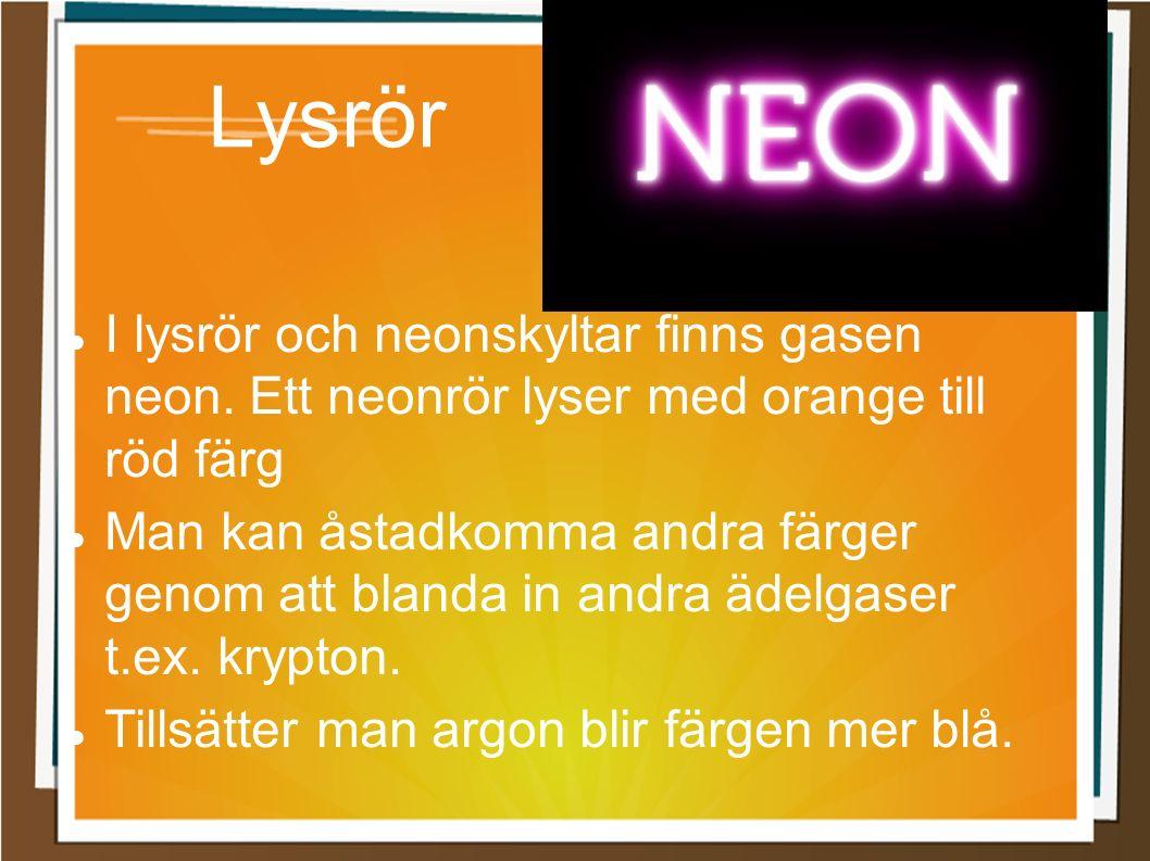 Lysrör I lysrör och neonskyltar finns gasen neon. Ett neonrör lyser med orange till röd färg Man kan åstadkomma andra färger genom att blanda in andra