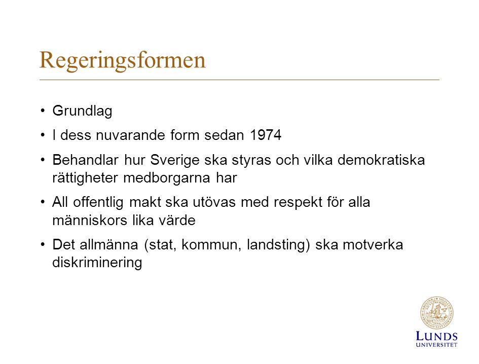 Regeringsformen Grundlag I dess nuvarande form sedan 1974 Behandlar hur Sverige ska styras och vilka demokratiska rättigheter medborgarna har All offentlig makt ska utövas med respekt för alla människors lika värde Det allmänna (stat, kommun, landsting) ska motverka diskriminering