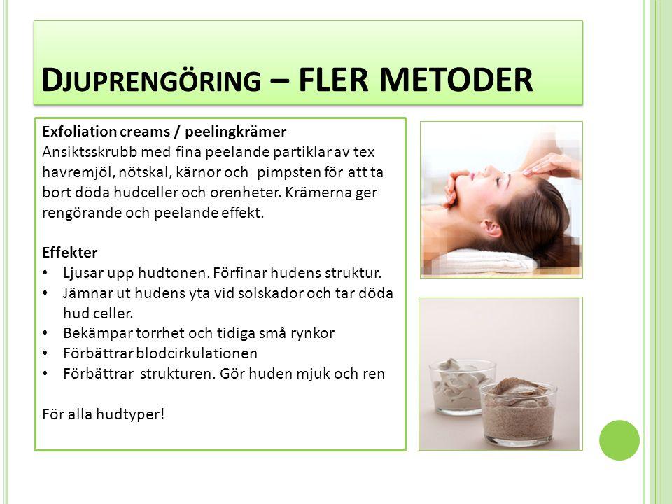 D JUPRENGÖRING – FLER METODER Exfoliation creams / peelingkrämer Ansiktsskrubb med fina peelande partiklar av tex havremjöl, nötskal, kärnor och pimpsten för att ta bort döda hudceller och orenheter.