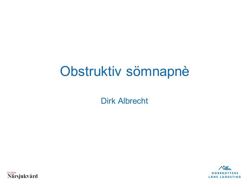 DIVISION Närsjukvård Obstruktiv sömnapnè Dirk Albrecht
