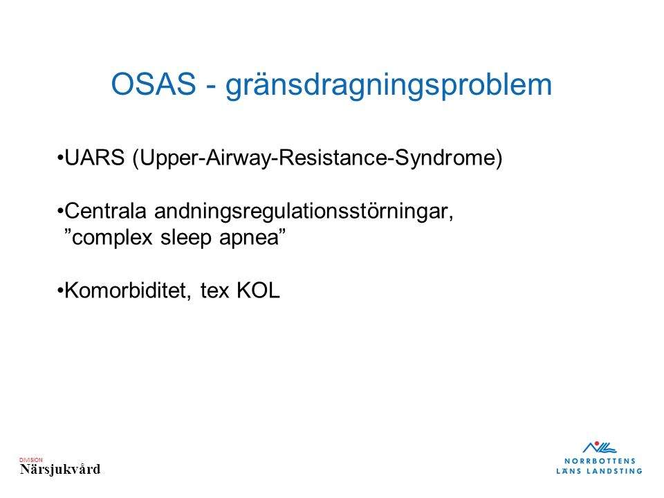 DIVISION Närsjukvård OSAS - gränsdragningsproblem UARS (Upper-Airway-Resistance-Syndrome) Centrala andningsregulationsstörningar, complex sleep apnea Komorbiditet, tex KOL