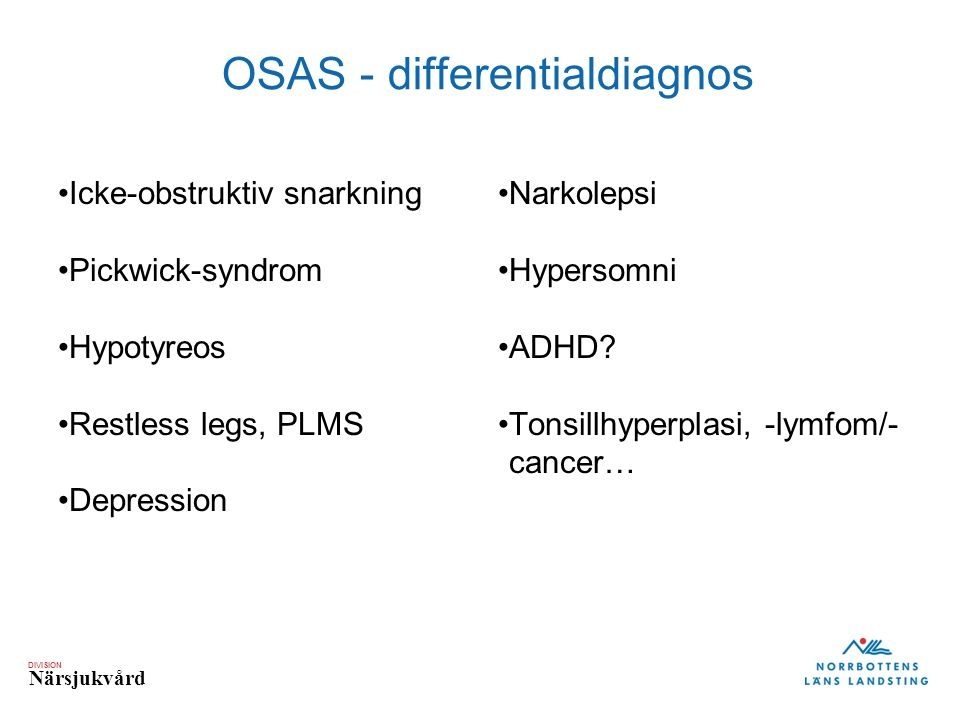 DIVISION Närsjukvård OSAS - differentialdiagnos Icke-obstruktiv snarkning Pickwick-syndrom Hypotyreos Restless legs, PLMS Depression Narkolepsi Hypersomni ADHD.