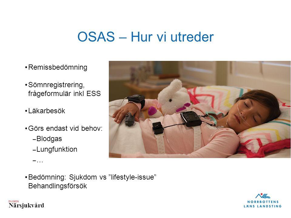 DIVISION Närsjukvård OSAS – Hur vi utreder Remissbedömning Sömnregistrering, frågeformulär inkl ESS Läkarbesök Görs endast vid behov: – Blodgas – Lung