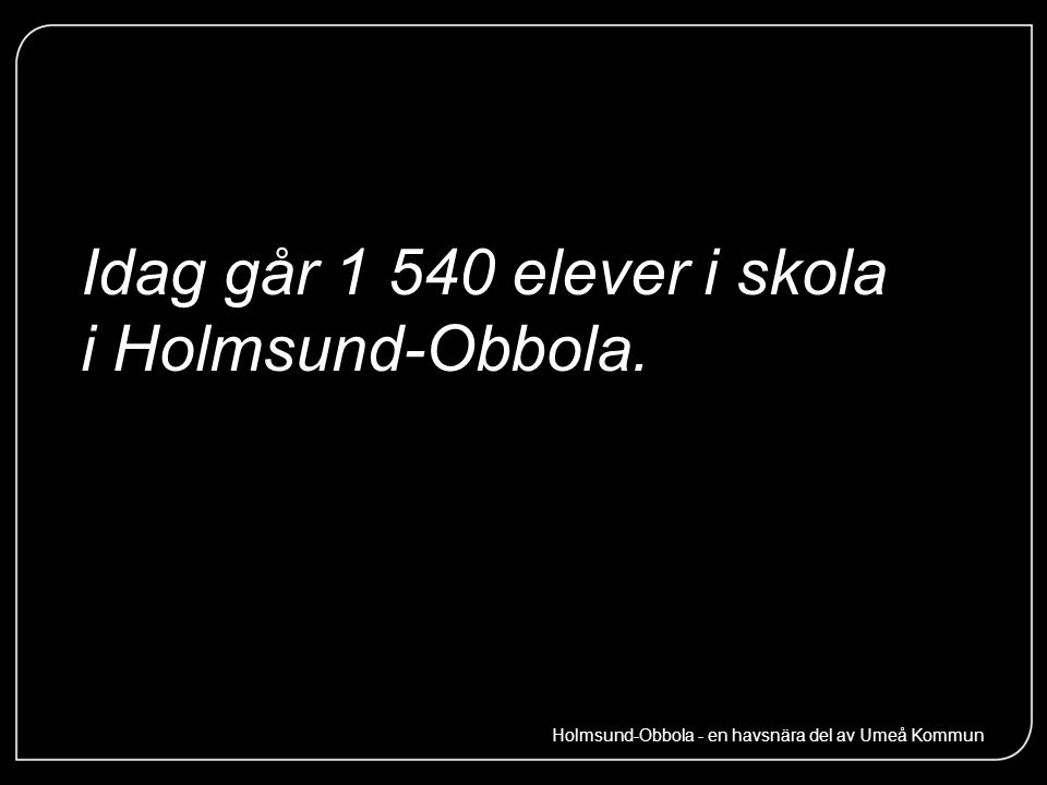 Idag går 1 540 elever i skola i Holmsund-Obbola. Holmsund-Obbola - en havsnära del av Umeå Kommun