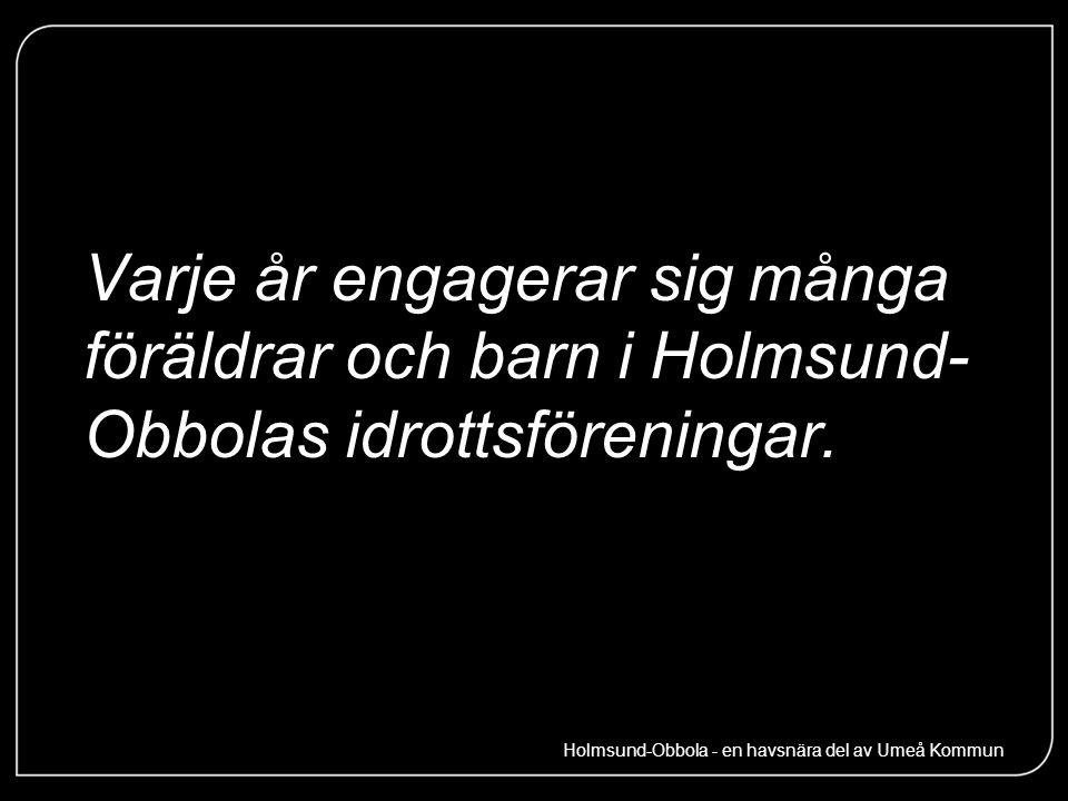 Varje år engagerar sig många föräldrar och barn i Holmsund- Obbolas idrottsföreningar. Holmsund-Obbola - en havsnära del av Umeå Kommun