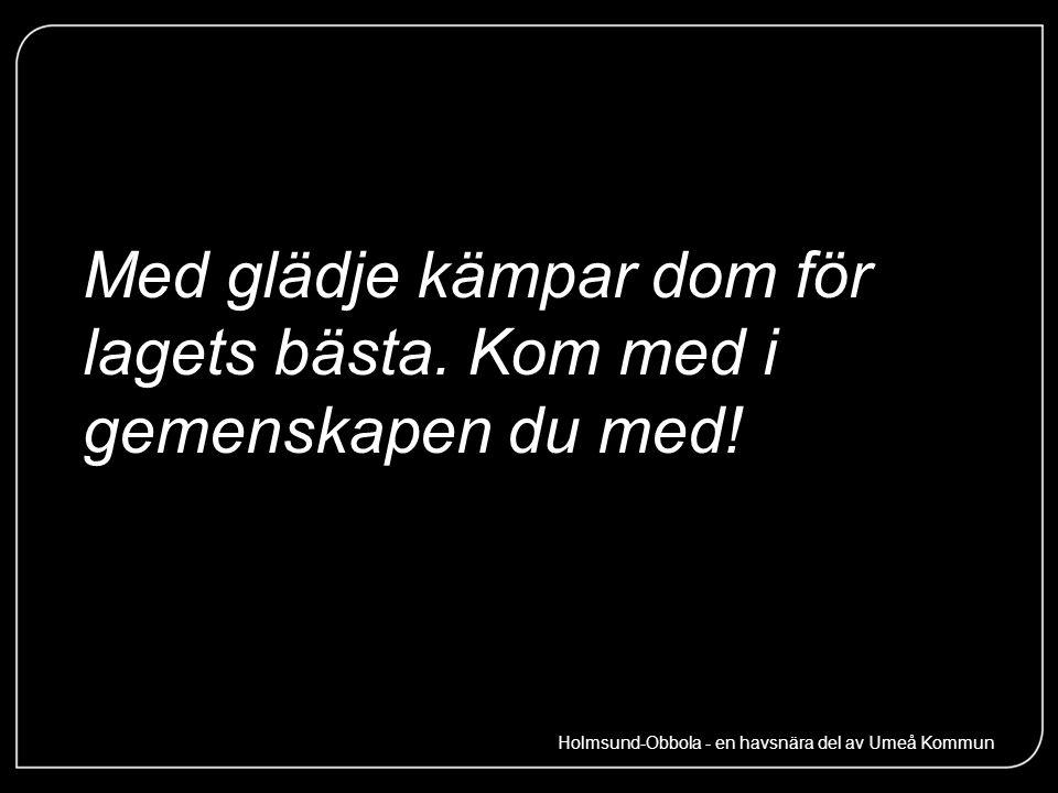 Med glädje kämpar dom för lagets bästa. Kom med i gemenskapen du med! Holmsund-Obbola - en havsnära del av Umeå Kommun