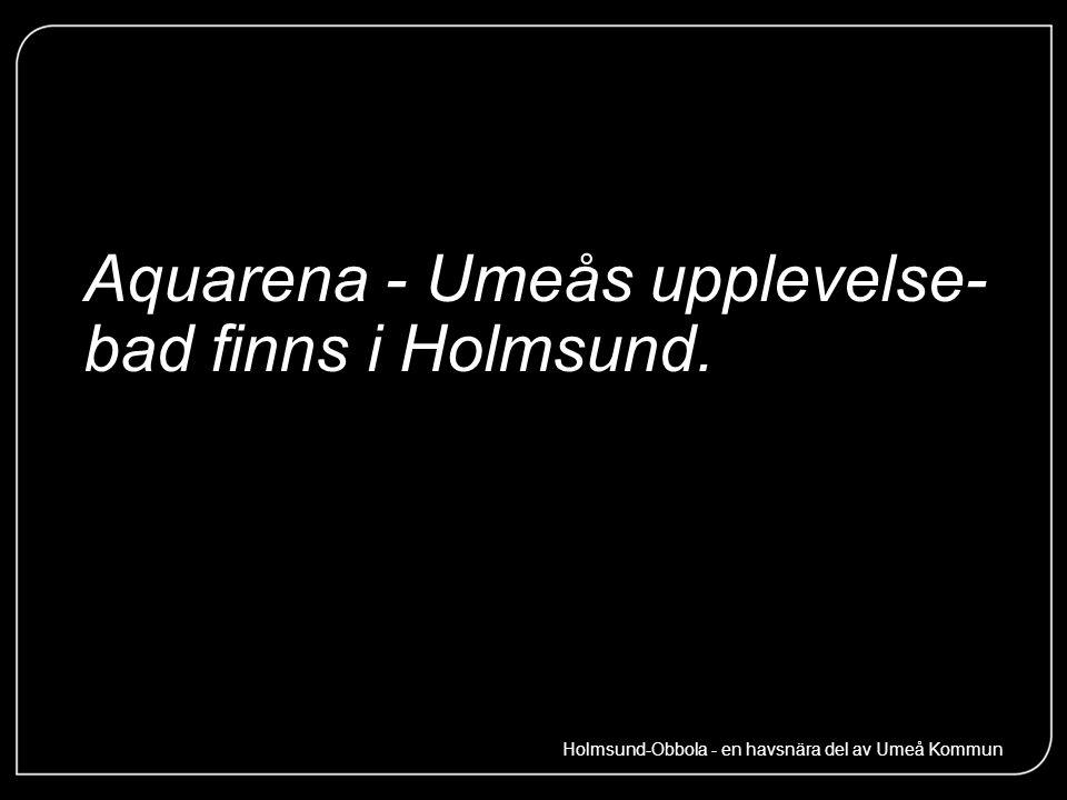 Aquarena - Umeås upplevelse- bad finns i Holmsund. Holmsund-Obbola - en havsnära del av Umeå Kommun