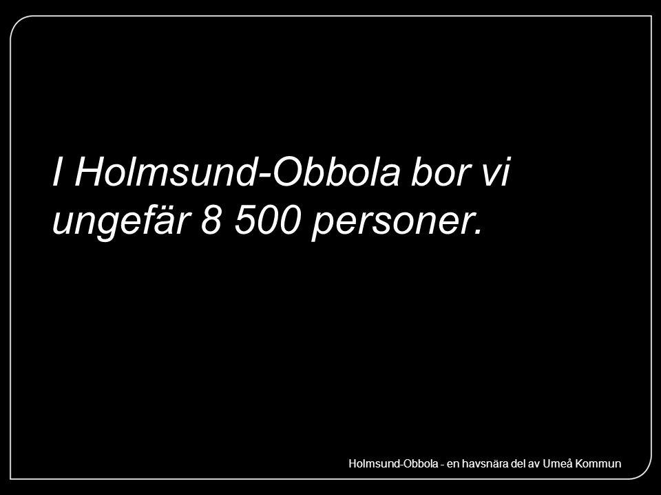 I Holmsund-Obbola bor vi ungefär 8 500 personer. Holmsund-Obbola - en havsnära del av Umeå Kommun