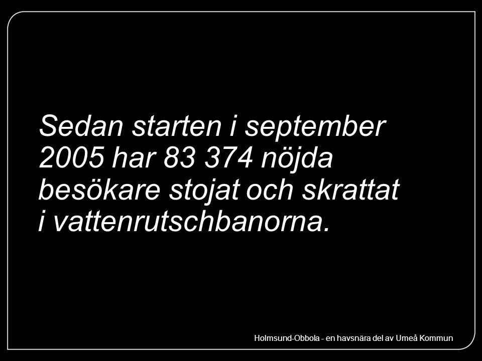 Sedan starten i september 2005 har 83 374 nöjda besökare stojat och skrattat i vattenrutschbanorna. Holmsund-Obbola - en havsnära del av Umeå Kommun