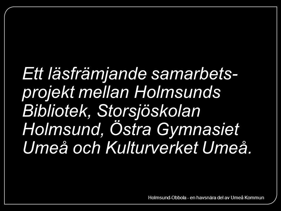 Ett läsfrämjande samarbets- projekt mellan Holmsunds Bibliotek, Storsjöskolan Holmsund, Östra Gymnasiet Umeå och Kulturverket Umeå. Holmsund-Obbola -