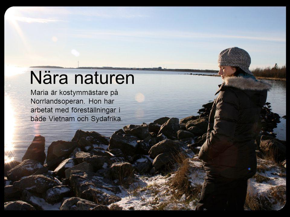 Nära naturen Maria är kostymmästare på Norrlandsoperan. Hon har arbetat med föreställningar i både Vietnam och Sydafrika.