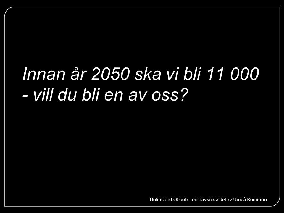 Innan år 2050 ska vi bli 11 000 - vill du bli en av oss? Holmsund-Obbola - en havsnära del av Umeå Kommun