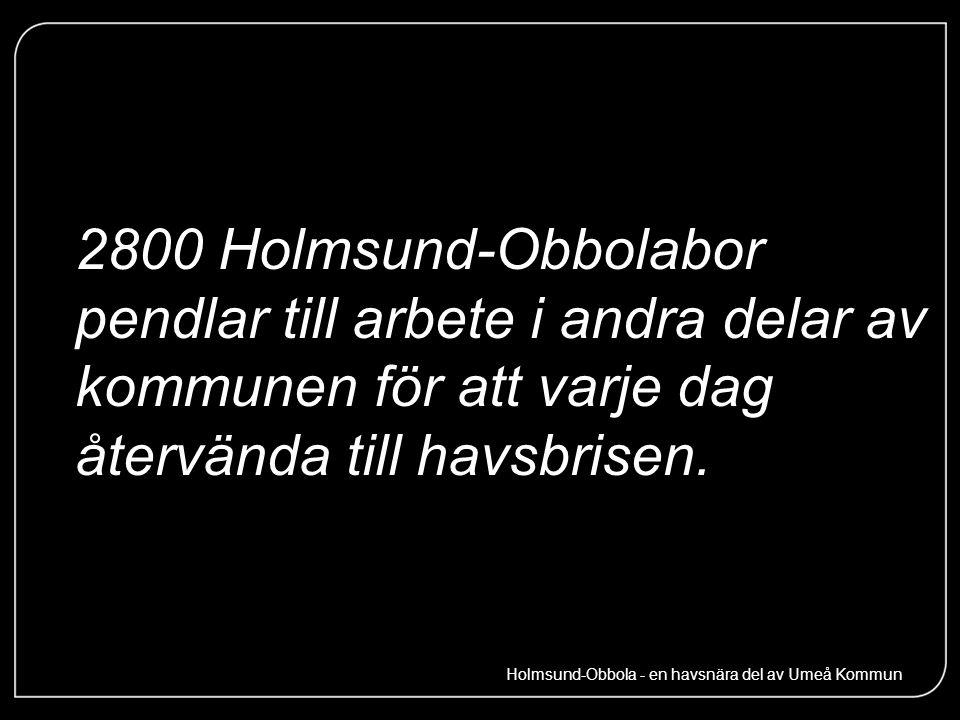 2800 Holmsund-Obbolabor pendlar till arbete i andra delar av kommunen för att varje dag återvända till havsbrisen. Holmsund-Obbola - en havsnära del a