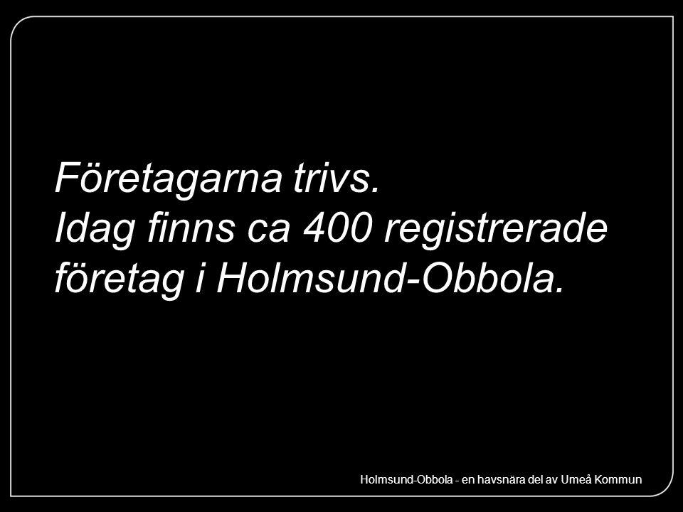 Företagarna trivs. Idag finns ca 400 registrerade företag i Holmsund-Obbola. Holmsund-Obbola - en havsnära del av Umeå Kommun