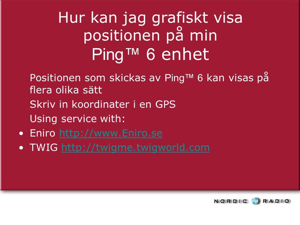 Hur kan jag grafiskt visa positionen på min Ping™ 6 enhet Positionen som skickas av Ping™ 6 kan visas på flera olika sätt Skriv in koordinater i en GPS Using service with: Eniro http://www.Eniro.sehttp://www.Eniro.se TWIG http://twigme.twigworld.comhttp://twigme.twigworld.com