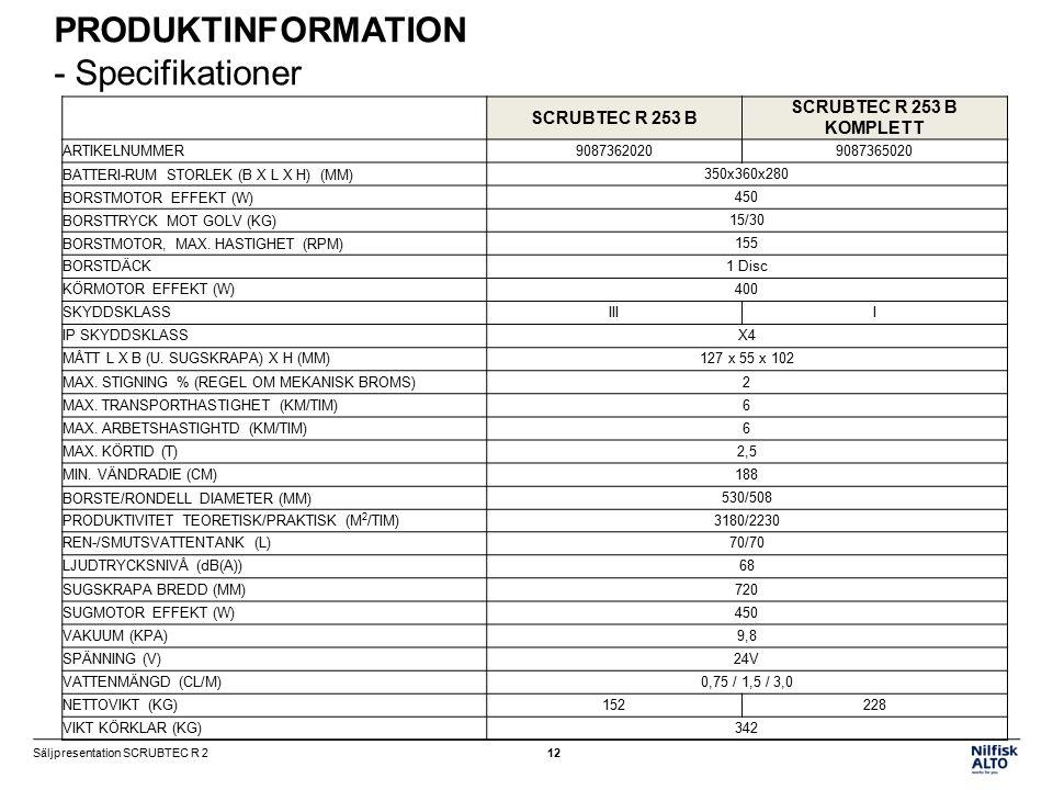 PRODUKTINFORMATION - Specifikationer SCRUBTEC R 253 B SCRUBTEC R 253 B KOMPLETT ARTIKELNUMMER90873620209087365020 BATTERI-RUM STORLEK (B X L X H) (MM)350x360x280 BORSTMOTOR EFFEKT (W)450 BORSTTRYCK MOT GOLV (KG)15/30 BORSTMOTOR, MAX.