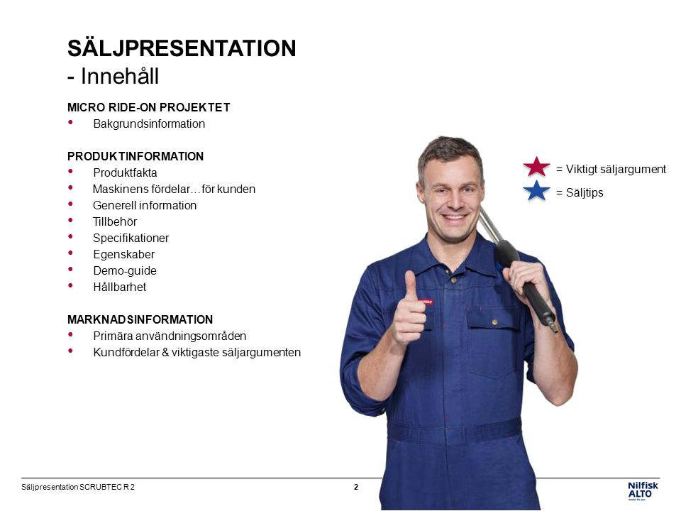 MICRO RIDE-ON PROJEKTET Bakgrundsinformation PRODUKTINFORMATION Produktfakta Maskinens fördelar…för kunden Generell information Tillbehör Specifikationer Egenskaber Demo-guide Hållbarhet MARKNADSINFORMATION Primära användningsområden Kundfördelar & viktigaste säljargumenten SÄLJPRESENTATION - Innehåll = Säljtips = Viktigt säljargument 2Säljpresentation SCRUBTEC R 2