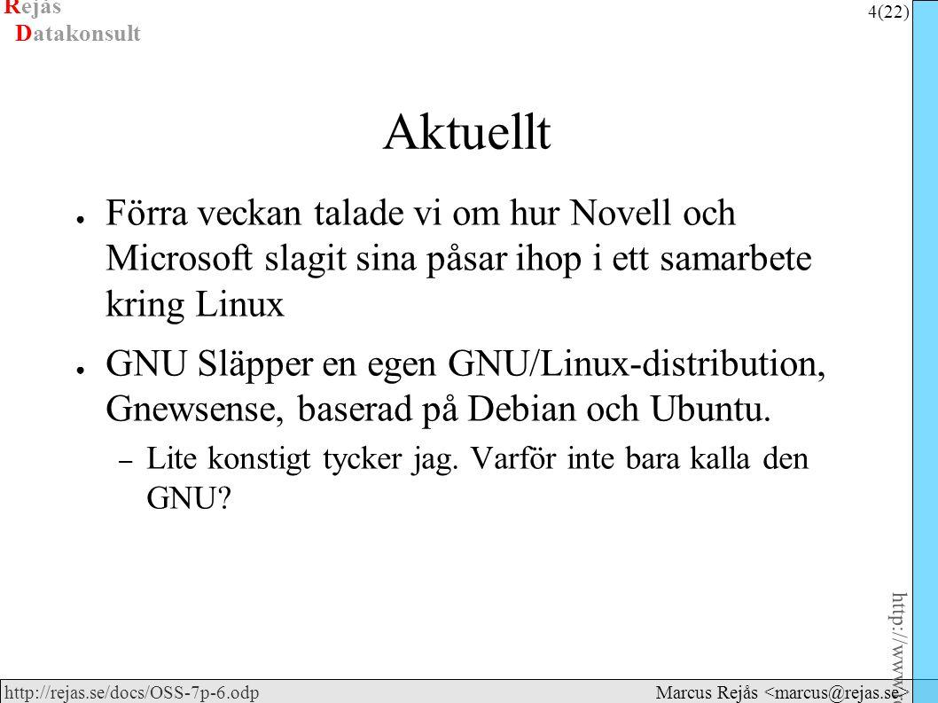 Rejås 4 (22) http://www.rejas.se – Fri programvara är enkelt http://rejas.se/docs/OSS-7p-6.odp Datakonsult Marcus Rejås Aktuellt ● Förra veckan talade vi om hur Novell och Microsoft slagit sina påsar ihop i ett samarbete kring Linux ● GNU Släpper en egen GNU/Linux-distribution, Gnewsense, baserad på Debian och Ubuntu.
