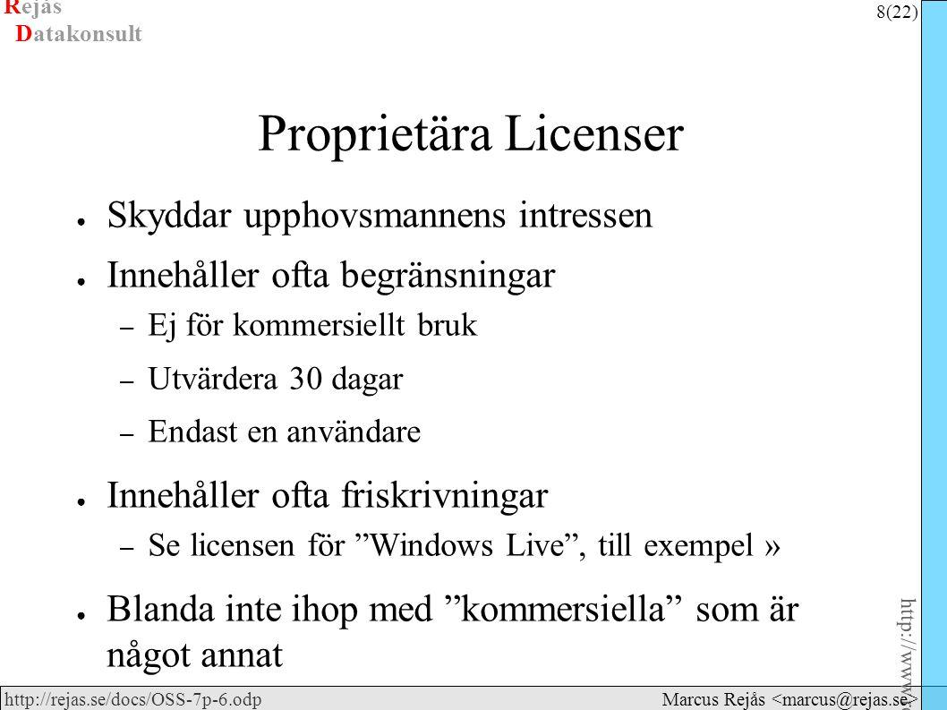 Rejås 8 (22) http://www.rejas.se – Fri programvara är enkelt http://rejas.se/docs/OSS-7p-6.odp Datakonsult Marcus Rejås Proprietära Licenser ● Skyddar upphovsmannens intressen ● Innehåller ofta begränsningar – Ej för kommersiellt bruk – Utvärdera 30 dagar – Endast en användare ● Innehåller ofta friskrivningar – Se licensen för Windows Live , till exempel » ● Blanda inte ihop med kommersiella som är något annat