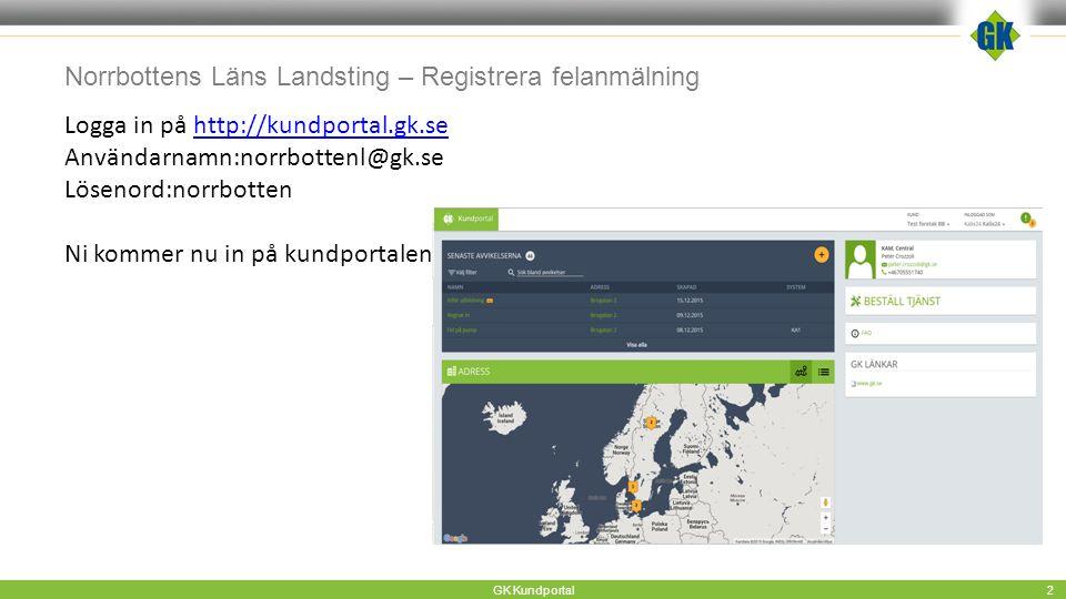Norrbottens Läns Landsting – Registrera felanmälning GK Kundportal 2 Logga in på http://kundportal.gk.sehttp://kundportal.gk.se Användarnamn:norrbottenl@gk.se Lösenord:norrbotten Ni kommer nu in på kundportalen