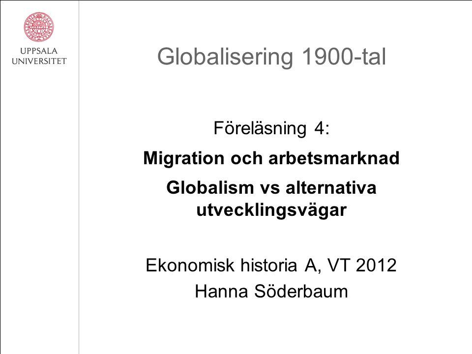 Globalisering 1900-tal Föreläsning 4: Migration och arbetsmarknad Globalism vs alternativa utvecklingsvägar Ekonomisk historia A, VT 2012 Hanna Söderb