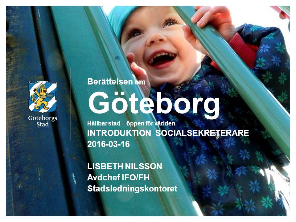 Berättelsen om Göteborg Hållbar stad – öppen för världen INTRODUKTION SOCIALSEKRETERARE 2016-03-16 LISBETH NILSSON Avdchef IFO/FH Stadsledningskontoret